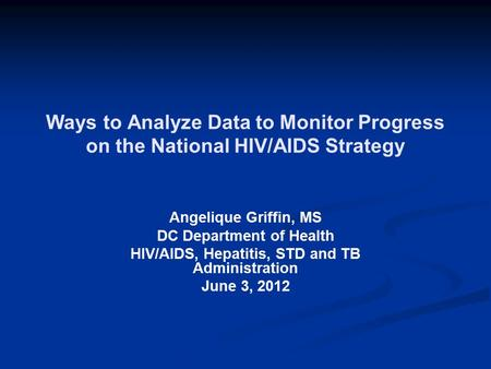 Ways to Analyze Data to Monitor Progress on the National HIV/AIDS Strategy Angelique Griffin, MS DC Department of Health HIV/AIDS, Hepatitis, STD and TB.