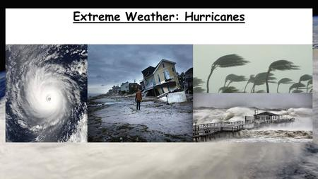 Extreme Weather: Hurricanes. Hurricanes Aims: To be able to describe where Hurricanes and Tropical Storms form and explain why they form in these locations.