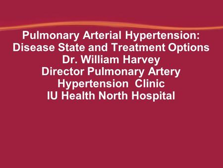 Pulmonary Arterial Hypertension: Disease State and Treatment Options Dr. William Harvey Director Pulmonary Artery Hypertension Clinic IU Health North Hospital.
