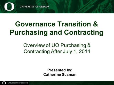 Governance Transition & Purchasing and Contracting Overview of UO Purchasing & Contracting After July 1, 2014 Presented by: Catherine Susman.