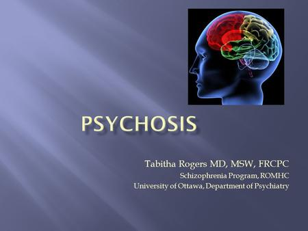 Tabitha Rogers MD, MSW, FRCPC Schizophrenia Program, ROMHC University of Ottawa, Department of Psychiatry.