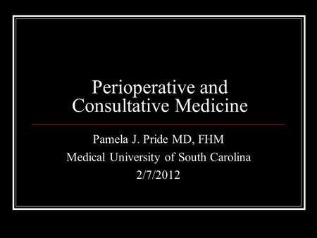 Perioperative and Consultative Medicine Pamela J. Pride MD, FHM Medical University of South Carolina 2/7/2012.