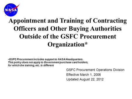 GSFC Procurement Operations Division Effective March 1, 2006 Updated August 22, 2012 Appointment and Training of Contracting Officers and Other Buying.
