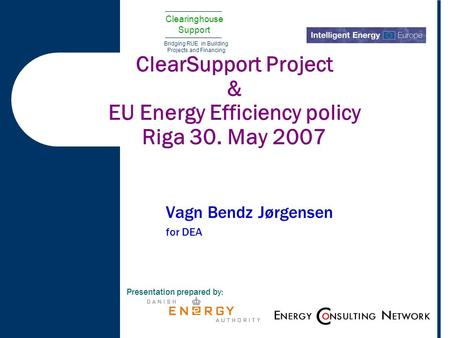 Clearinghouse Support Bridging RUE in Building Projects and Financing ClearSupport Project & EU Energy Efficiency policy Riga 30. May 2007 Vagn Bendz Jørgensen.