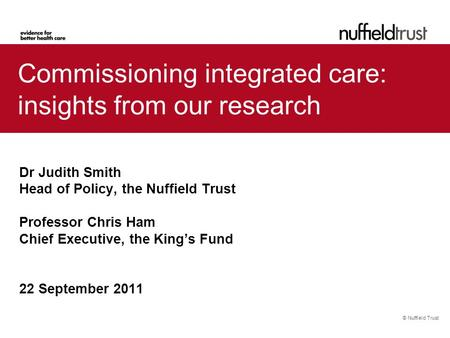 © Nuffield Trust Commissioning integrated care: insights from our research Dr Judith Smith Head of Policy, the Nuffield Trust Professor Chris Ham Chief.