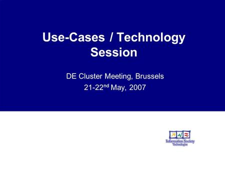 Use-Cases / Technology Session DE Cluster Meeting, Brussels 21-22 nd May, 2007.