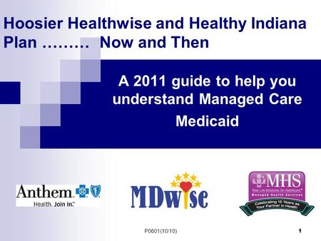 P0601(10/10) 1 Hoosier Healthwise and Healthy Indiana Plan ……… Now and Then A 2011 guide to help you understand Managed Care Medicaid.