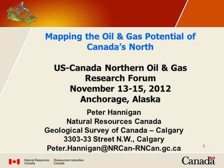 1 Mapping the Oil & Gas Potential of Canada's North US-Canada Northern Oil & Gas Research Forum November 13-15, 2012 Anchorage, Alaska Peter Hannigan Natural.
