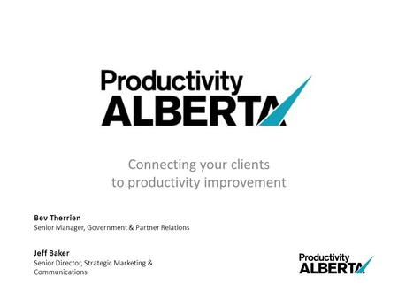 Connecting your clients to productivity improvement Bev Therrien Senior Manager, Government & Partner Relations Jeff Baker Senior Director, Strategic Marketing.