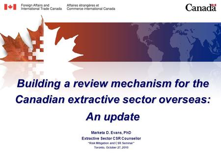 "Building a review mechanism for the Canadian extractive sector overseas: An update Marketa D. Evans, PhD Extractive Sector CSR Counsellor ""Risk Mitigation."