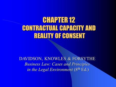 CHAPTER 12 CONTRACTUAL CAPACITY AND REALITY OF CONSENT DAVIDSON, KNOWLES & FORSYTHE Business Law: Cases and Principles in the Legal Environment (8 th Ed.)