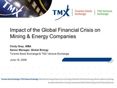 1 Impact of the Global Financial Crisis on Mining & Energy Companies Cindy Gray, MBA Senior Manager, Global Energy Toronto Stock Exchange & TSX Venture.