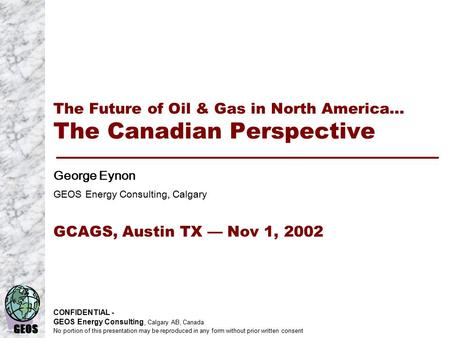 GEOS CONFIDENTIAL - GEOS Energy Consulting, Calgary AB, Canada No portion of this presentation may be reproduced in any form without prior written consent.