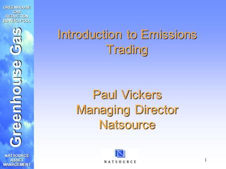 Greenhouse Gas GREENHOUSE GAS REDUCTION BUYERS POOL NATSOURCE ASSET MANAGEMENT 1 Introduction to Emissions Trading Paul Vickers Managing Director Natsource.