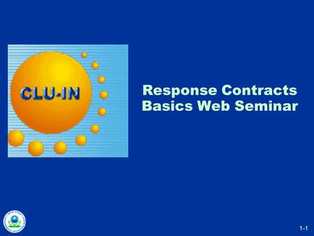 "1-1 Response Contracts Basics Web Seminar. 1-2 How To...  Ask questions »""?"" button on CLU-IN page  Control slides as presentation proceeds »manually."