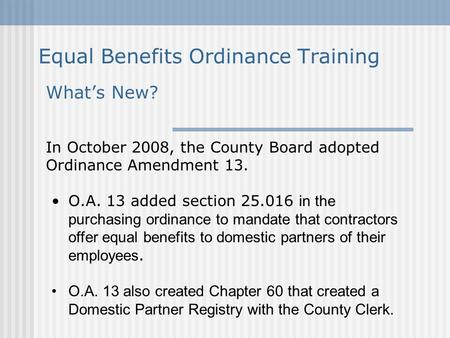 Equal Benefits Ordinance Training What's New? In October 2008, the County Board adopted Ordinance Amendment 13. O.A. 13 added section 25.016 in the purchasing.