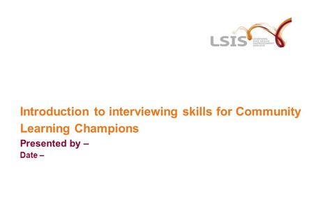 Introduction to interviewing skills for Community Learning Champions Presented by – Date –