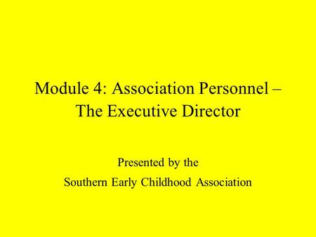 Module 4: Association Personnel – The Executive Director Presented by the Southern Early Childhood Association.