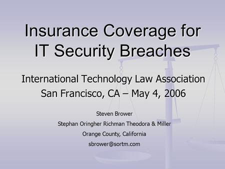 Insurance Coverage for IT Security Breaches International Technology Law Association San Francisco, CA – May 4, 2006 Steven Brower Stephan Oringher Richman.