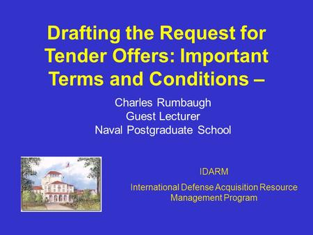 Drafting the Request for Tender Offers: Important Terms and Conditions – Charles Rumbaugh Guest Lecturer Naval Postgraduate School IDARM International.