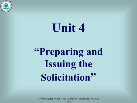"NWPP Multiple-Award Technical Support Contract (eff. 08/2005) Unit 4 Unit 4 ""Preparing and Issuing the Solicitation """