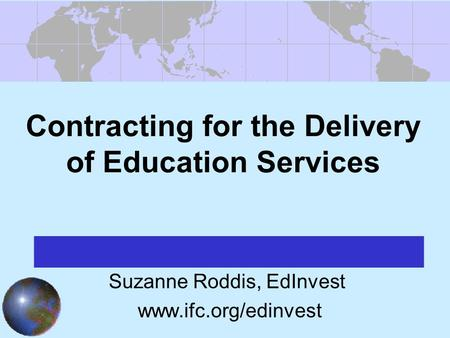 Contracting for the Delivery of Education Services Suzanne Roddis, EdInvest www.ifc.org/edinvest.