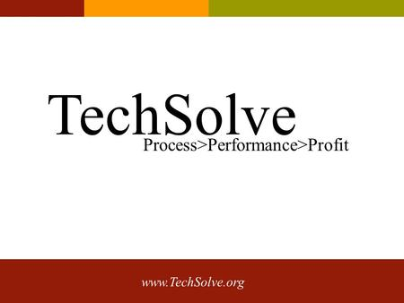 Www.TechSolve.org TechSolve Process>Performance>Profit.