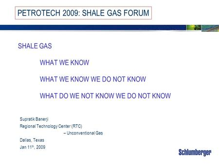 SHALE GAS WHAT WE KNOW WHAT WE KNOW WE DO NOT KNOW WHAT DO WE NOT KNOW WE DO NOT KNOW Supratik Banerji Regional Technology Center (RTC) – Unconventional.