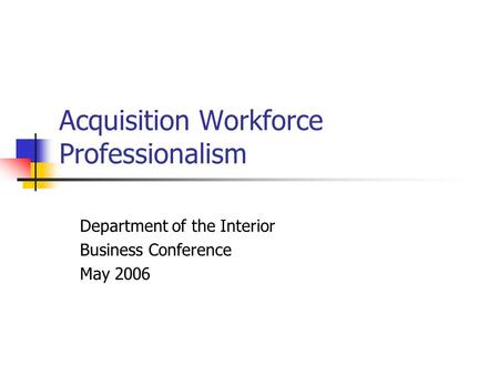 Acquisition Workforce Professionalism Department of the Interior Business Conference May 2006.