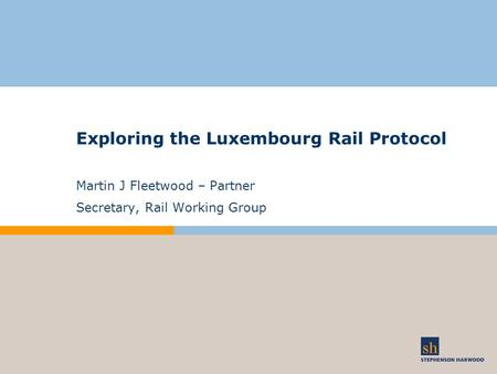 Exploring the Luxembourg Rail Protocol Martin J Fleetwood – Partner Secretary, Rail Working Group.