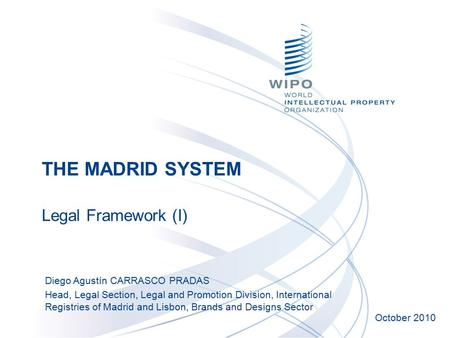 THE MADRID SYSTEM Legal Framework (I) October 2010 Diego Agustín CARRASCO PRADAS Head, Legal Section, Legal and Promotion Division, International Registries.
