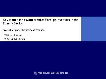 Key Issues (and Concerns) of Foreign Investors in the Energy Sector Protection under Investment Treaties Willibald Plesser 9 June 2008, Tirana.