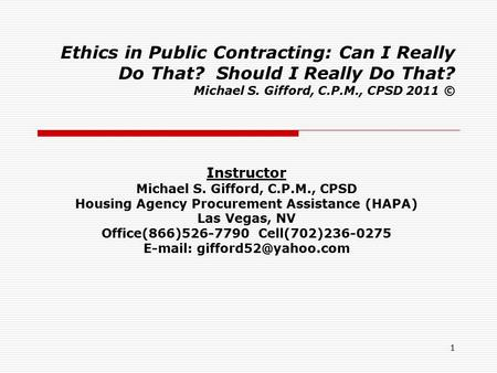 1 Ethics in Public Contracting: Can I Really Do That? Should I Really Do That? Michael S. Gifford, C.P.M., CPSD 2011 © Instructor Michael S. Gifford, C.P.M.,