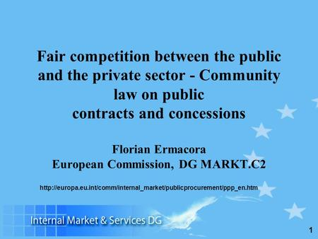 1 Fair competition between the public and the private sector - Community law on public contracts and concessions Florian Ermacora European Commission,