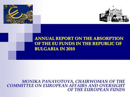 ANNUAL REPORT ON THE ABSORPTION OF THE EU FUNDS IN THE REPUBLIC OF BULGARIA IN 2010 MONIKA PANAYOTOVA, CHAIRWOMAN OF THE COMMITTEE ON EUROPEAN AFFAIRS.
