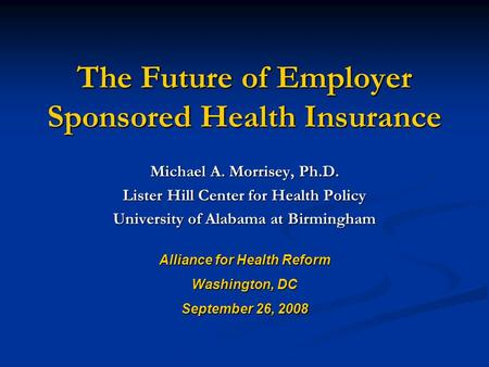The Future of Employer Sponsored Health Insurance Michael A. Morrisey, Ph.D. Lister Hill Center for Health Policy University of Alabama at Birmingham Alliance.