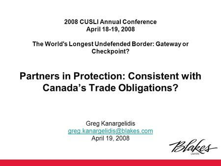 2008 CUSLI Annual Conference April 18-19, 2008 The World's Longest Undefended Border: Gateway or Checkpoint? Partners in Protection: Consistent with Canada's.