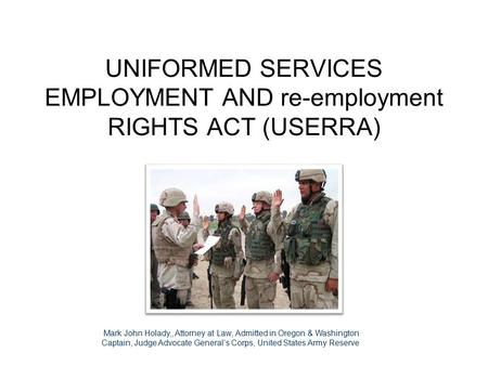 UNIFORMED SERVICES EMPLOYMENT AND re-employment RIGHTS ACT (USERRA) Cur1 JUN 0 Mark John Holady,, Attorney at Law, Admitted in Oregon & Washington Captain,