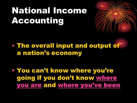 National Income Accounting The overall input and output of a nation's economy You can't know where you're going if you don't know where you are and where.