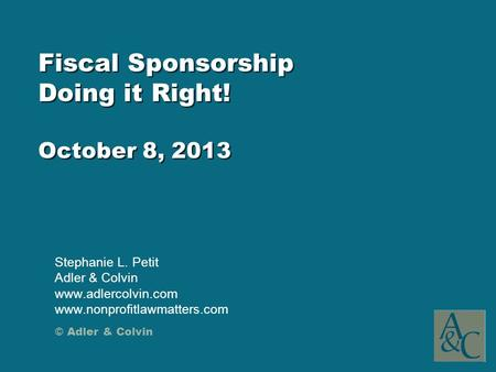 © Adler & Colvin Fiscal Sponsorship Doing it Right! October 8, 2013 Stephanie L. Petit Adler & Colvin www.adlercolvin.com www.nonprofitlawmatters.com.