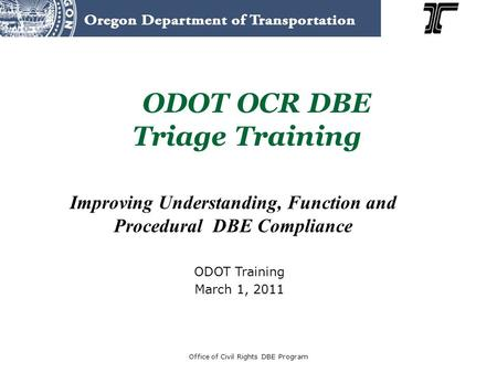 Improving Understanding, Function and Procedural DBE Compliance ODOT OCR DBE Triage Training Office of Civil Rights DBE Program ODOT Training March 1,