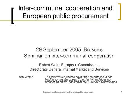 Inter-communal cooperation and European public procurement1 29 September 2005, Brussels Seminar on inter-communal cooperation Robert Wein, European Commission,