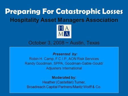 Preparing For Catastrophic Losses Hospitality Asset Managers Association October 3, 2008 ~ Austin, Texas Presented by: Robin H. Camp, F.C.I.P., AON Risk.