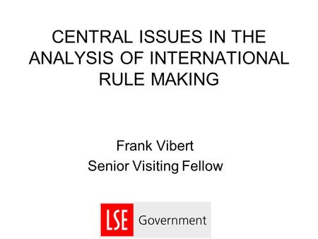 CENTRAL ISSUES IN THE ANALYSIS OF INTERNATIONAL RULE MAKING Frank Vibert Senior Visiting Fellow.