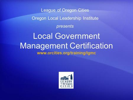 Local Government Management Certification www.orcities.org/training/lgmc League of Oregon Cities Oregon Local Leadership Institute presents.
