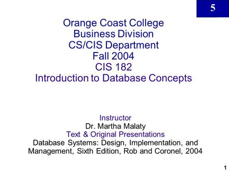 5 1 Orange Coast College Business Division CS/CIS Department Fall 2004 CIS 182 Introduction to Database Concepts Instructor Dr. Martha Malaty Text & Original.