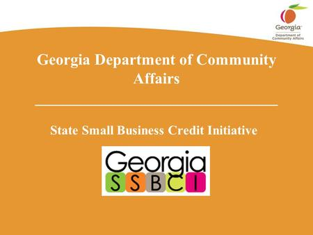 Georgia Department of Community Affairs _______________________________ State Small Business Credit Initiative.