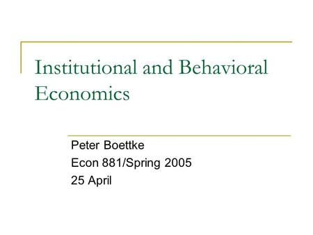 Institutional and Behavioral Economics Peter Boettke Econ 881/Spring 2005 25 April.