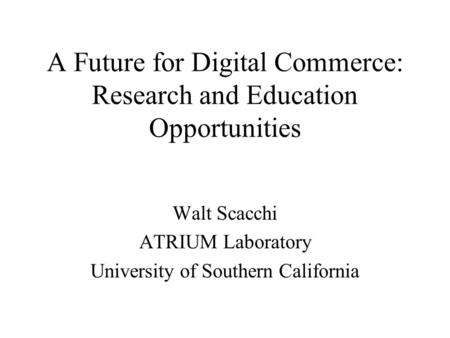 A Future for Digital Commerce: Research and Education Opportunities Walt Scacchi ATRIUM Laboratory University of Southern California.