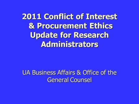 2011 Conflict of Interest & Procurement Ethics Update for Research Administrators UA Business Affairs & Office of the General Counsel.